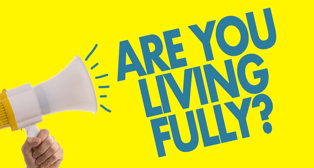 Are You Living Fully?